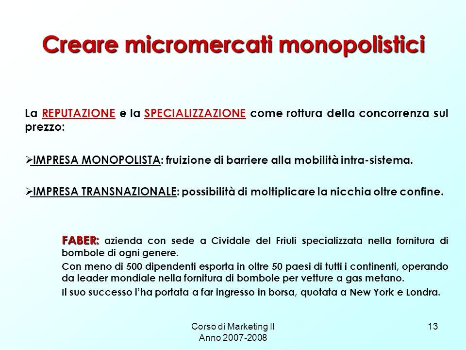 Corso di Marketing II Anno 2007-2008 13 Creare micromercati monopolistici La REPUTAZIONE e la SPECIALIZZAZIONE come rottura della concorrenza sul prezzo: IMPRESA MONOPOLISTA: fruizione di barriere alla mobilità intra-sistema.