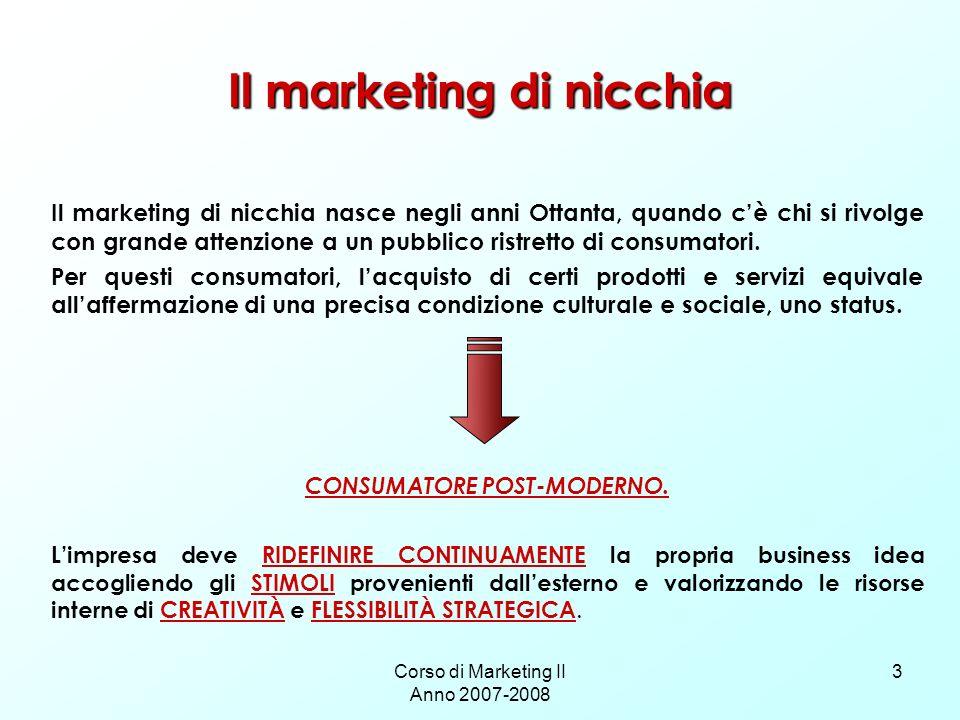 Corso di Marketing II Anno 2007-2008 3 Il marketing di nicchia Il marketing di nicchia nasce negli anni Ottanta, quando cè chi si rivolge con grande attenzione a un pubblico ristretto di consumatori.
