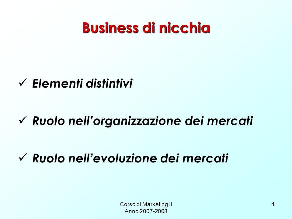 Corso di Marketing II Anno 2007-2008 4 Business di nicchia Elementi distintivi Ruolo nellorganizzazione dei mercati Ruolo nellevoluzione dei mercati