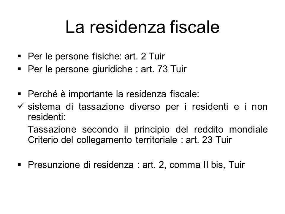 La residenza fiscale Per le persone fisiche: art. 2 Tuir Per le persone giuridiche : art. 73 Tuir Perché è importante la residenza fiscale: sistema di