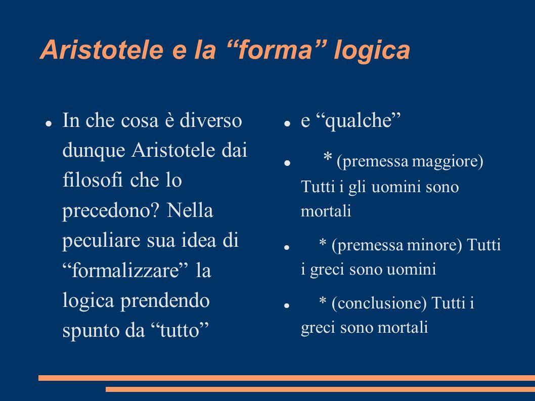 Aristotele e la forma logica In che cosa è diverso dunque Aristotele dai filosofi che lo precedono? Nella peculiare sua idea di formalizzare la logica