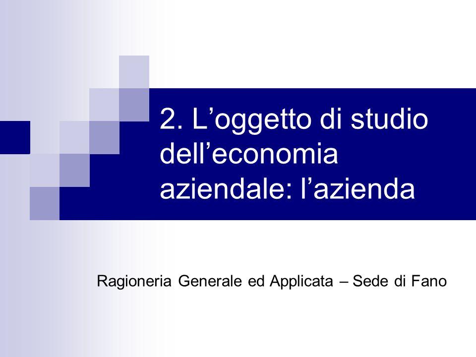 2. Loggetto di studio delleconomia aziendale: lazienda Ragioneria Generale ed Applicata – Sede di Fano