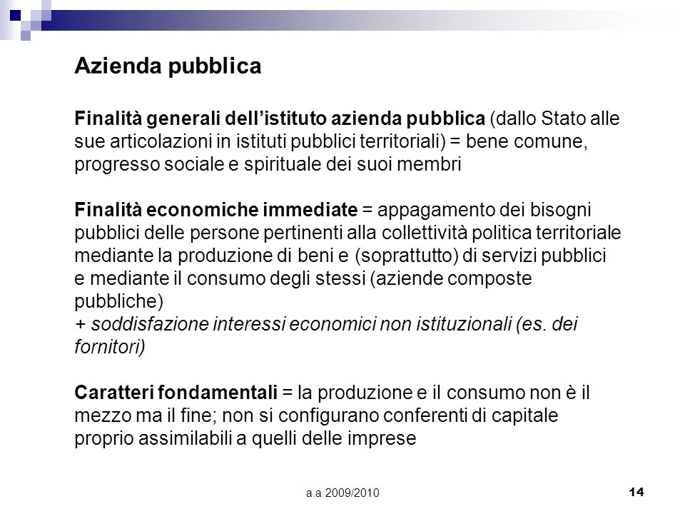 a.a 2009/201014 Azienda pubblica Finalità generali dellistituto azienda pubblica (dallo Stato alle sue articolazioni in istituti pubblici territoriali