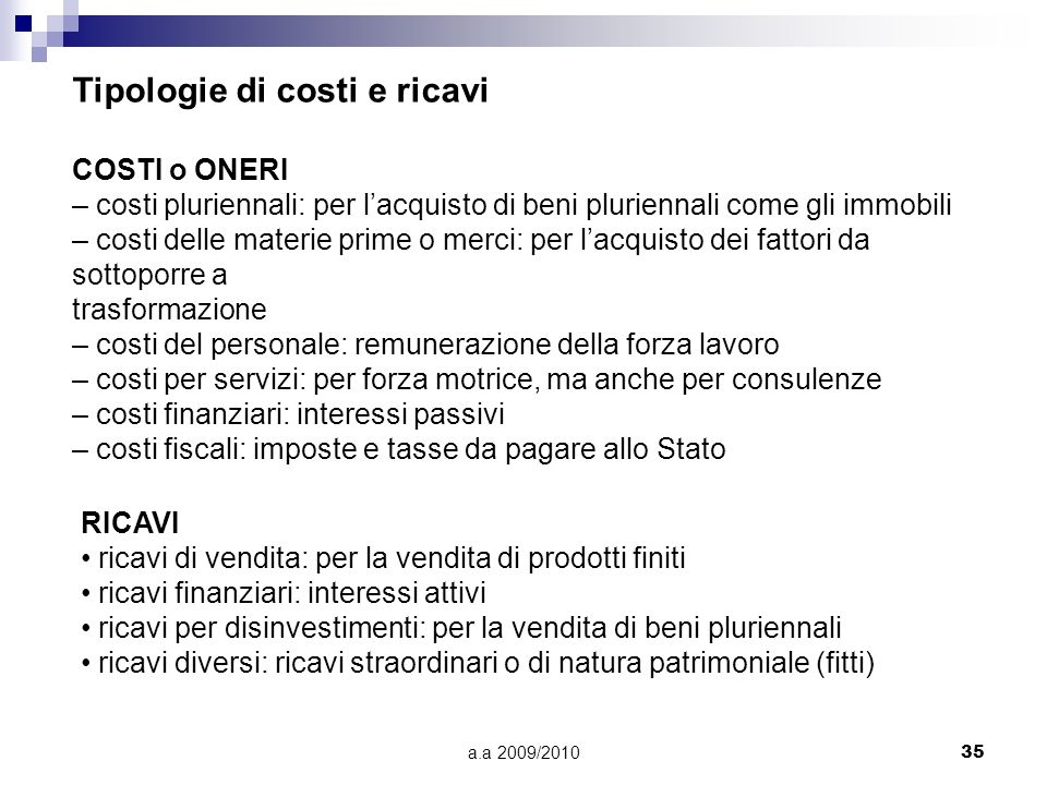 a.a 2009/201035 Tipologie di costi e ricavi COSTI o ONERI – costi pluriennali: per lacquisto di beni pluriennali come gli immobili – costi delle mater