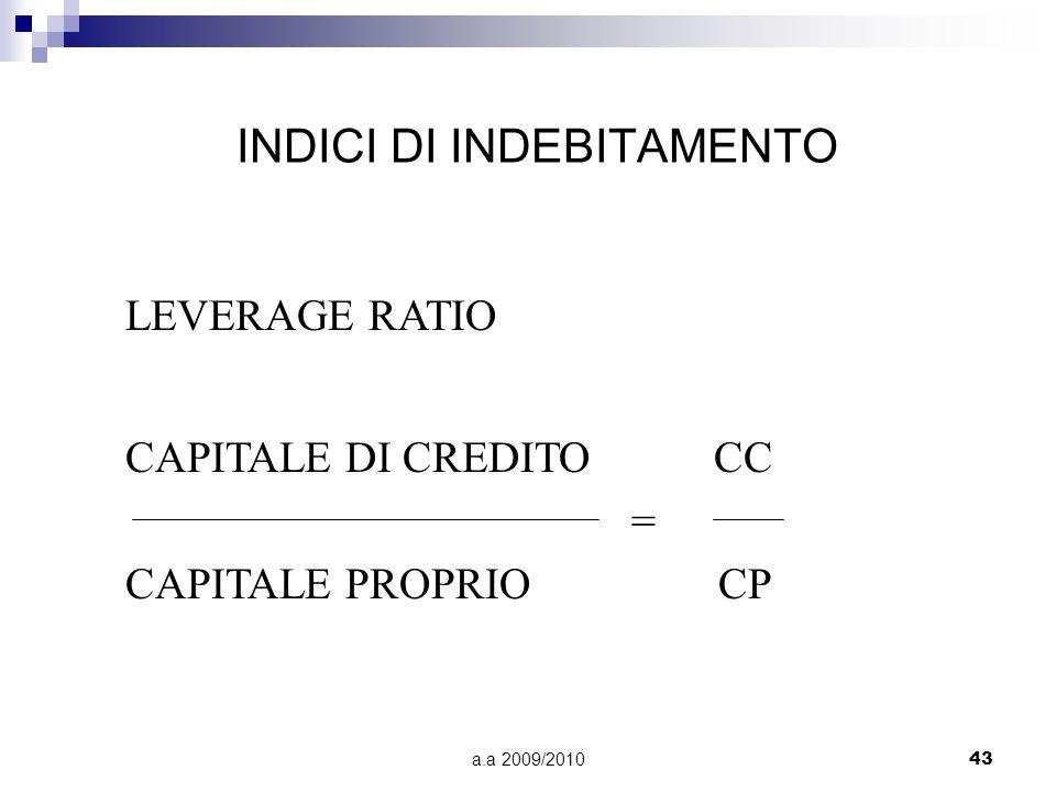 a.a 2009/201043 INDICI DI INDEBITAMENTO LEVERAGE RATIO CAPITALE DI CREDITO CC = CAPITALE PROPRIO CP