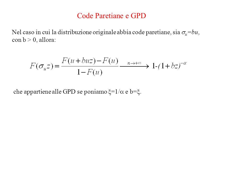 Code Paretiane e GPD Nel caso in cui la distribuzione originale abbia code paretiane, sia u =bu, con b > 0, allora: che appartiene alle GPD se poniamo