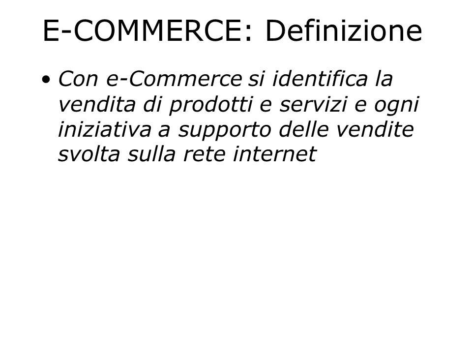 E-COMMERCE: Definizione Con e-Commerce si identifica la vendita di prodotti e servizi e ogni iniziativa a supporto delle vendite svolta sulla rete int