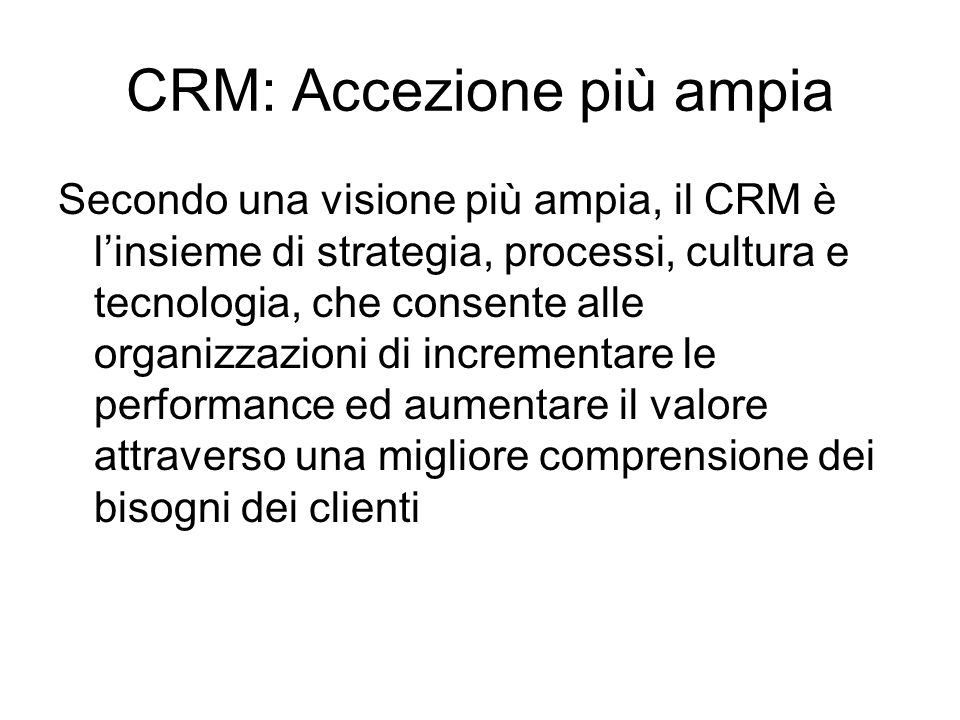 CRM: Accezione più ampia Secondo una visione più ampia, il CRM è linsieme di strategia, processi, cultura e tecnologia, che consente alle organizzazio