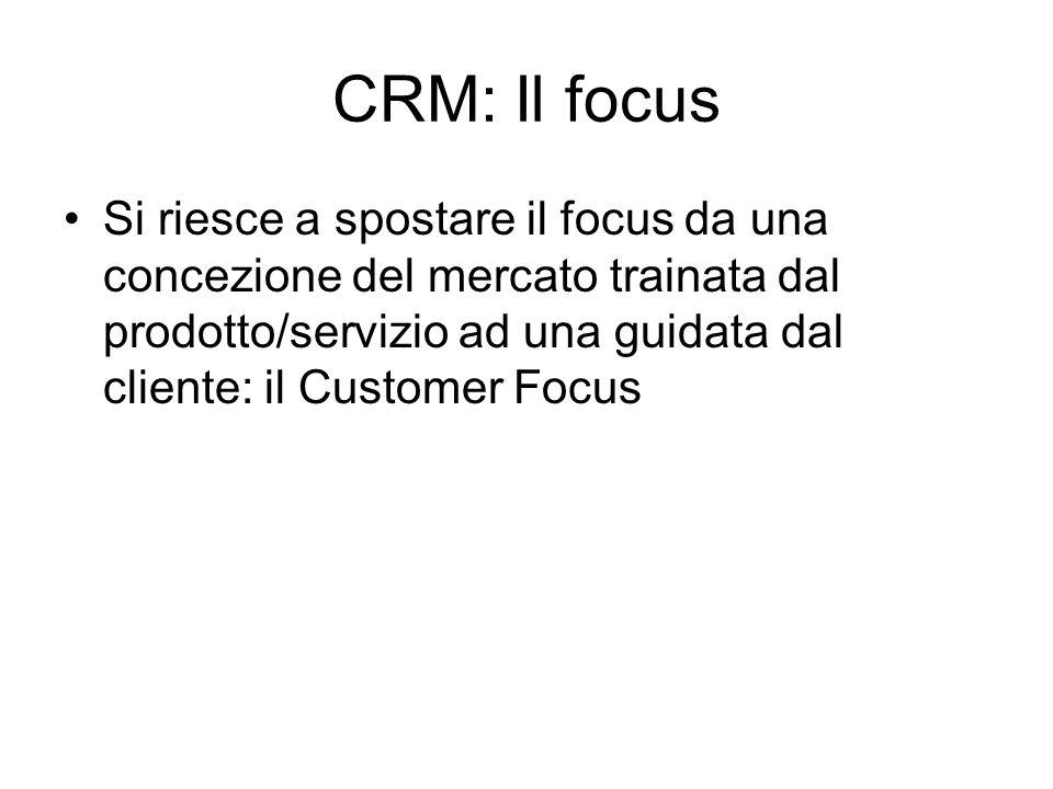 CRM: Il focus Si riesce a spostare il focus da una concezione del mercato trainata dal prodotto/servizio ad una guidata dal cliente: il Customer Focus