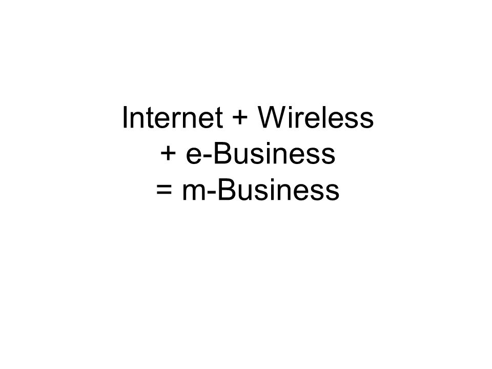 Internet + Wireless + e-Business = m-Business