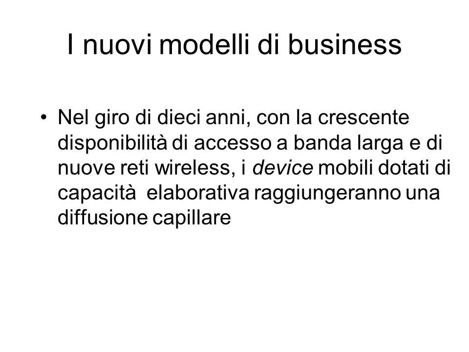 I nuovi modelli di business Nel giro di dieci anni, con la crescente disponibilità di accesso a banda larga e di nuove reti wireless, i device mobili