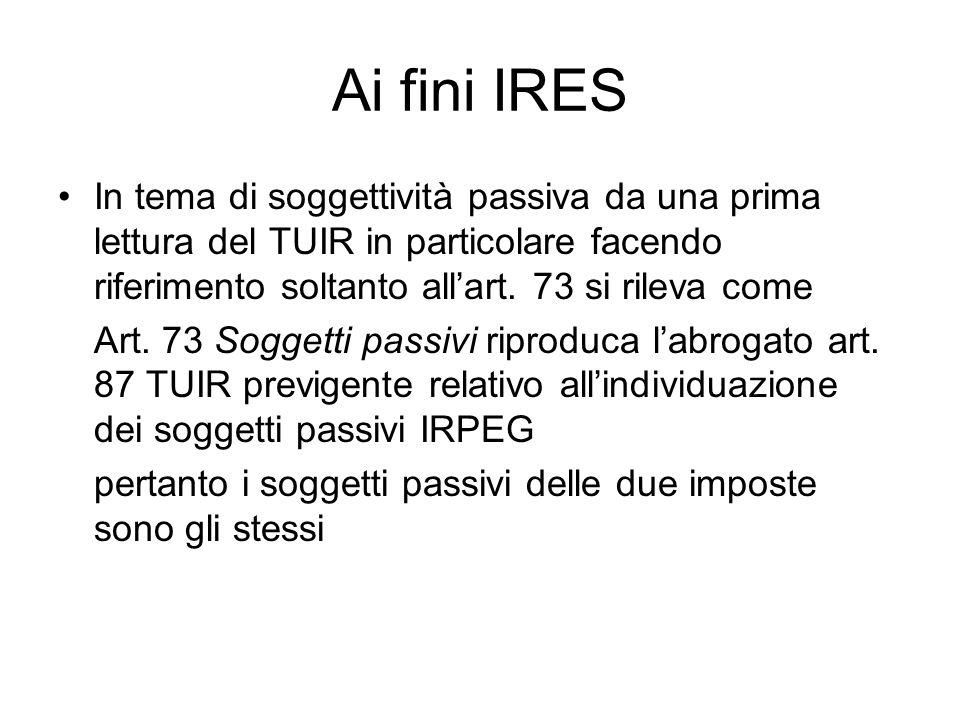 Ai fini IRES In tema di soggettività passiva da una prima lettura del TUIR in particolare facendo riferimento soltanto allart. 73 si rileva come Art.