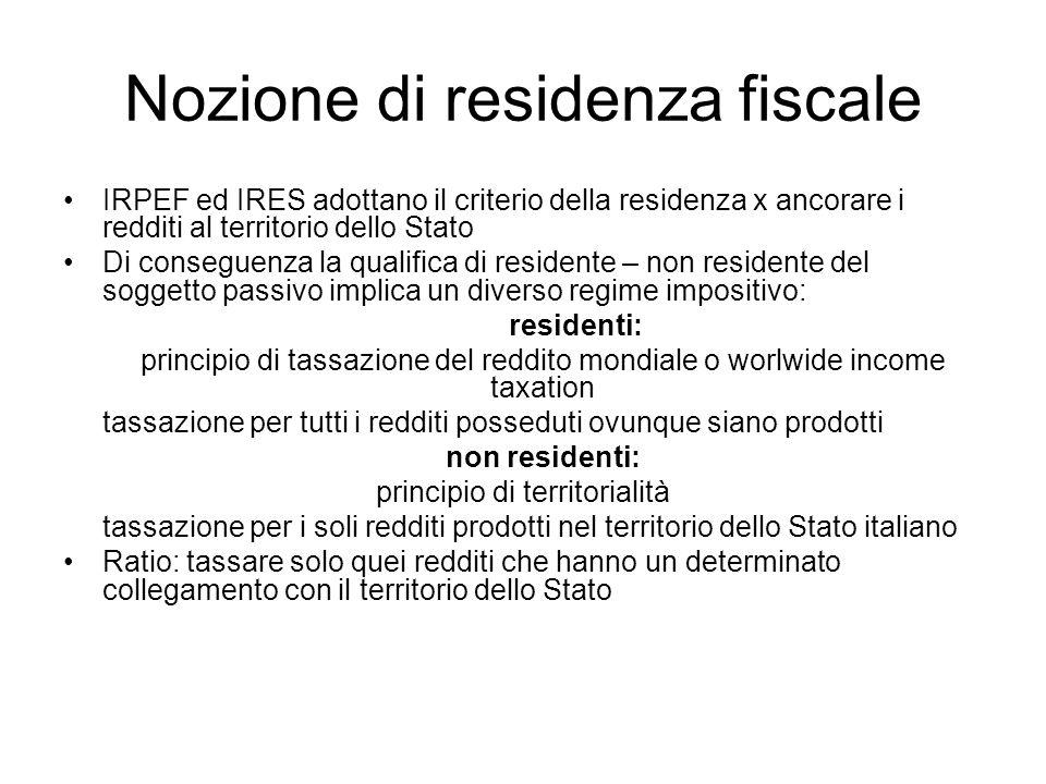 Nozione di residenza fiscale IRPEF ed IRES adottano il criterio della residenza x ancorare i redditi al territorio dello Stato Di conseguenza la quali