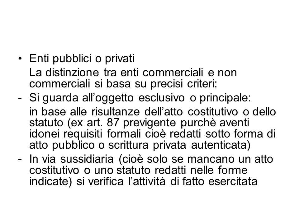 Enti pubblici o privati La distinzione tra enti commerciali e non commerciali si basa su precisi criteri: -Si guarda alloggetto esclusivo o principale