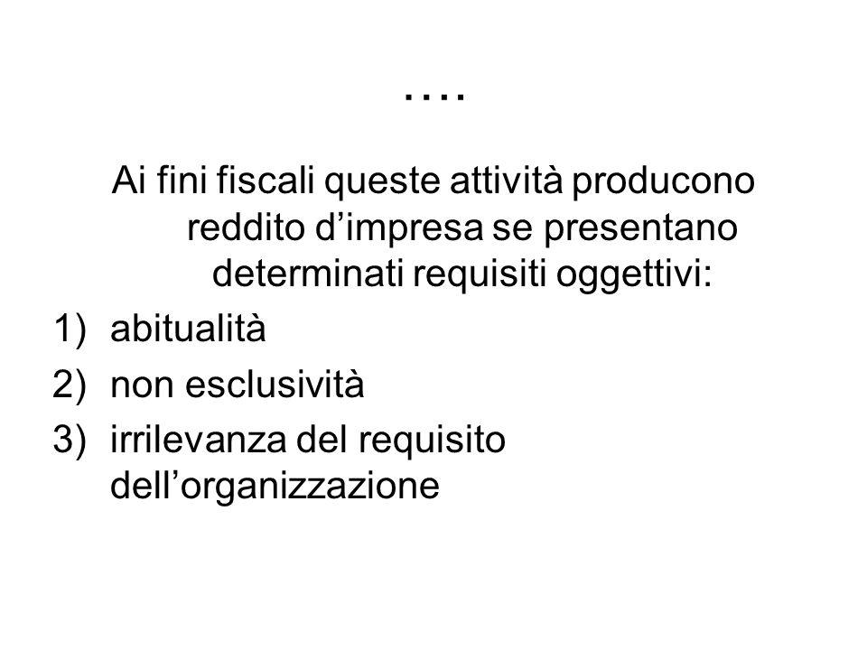 …. Ai fini fiscali queste attività producono reddito dimpresa se presentano determinati requisiti oggettivi: 1)abitualità 2)non esclusività 3)irrileva