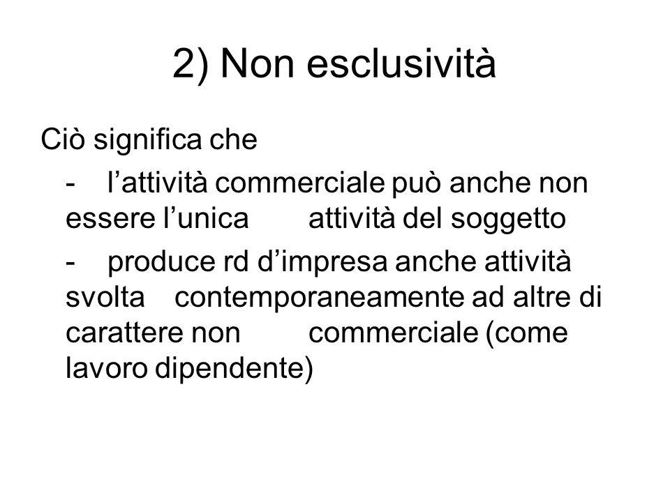 2) Non esclusività Ciò significa che - lattività commerciale può anche non essere lunica attività del soggetto - produce rd dimpresa anche attività sv