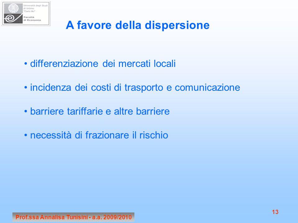 Prof.ssa Annalisa Tunisini - a.a. 2009/2010 13 A favore della dispersione differenziazione dei mercati locali incidenza dei costi di trasporto e comun