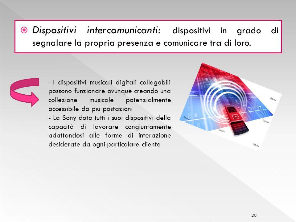 28 Dispositivi intercomunicanti : dispositivi in grado di segnalare la propria presenza e comunicare tra di loro.