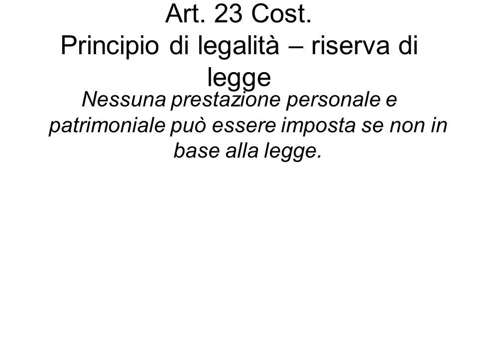 Art. 23 Cost. Principio di legalità – riserva di legge Nessuna prestazione personale e patrimoniale può essere imposta se non in base alla legge.