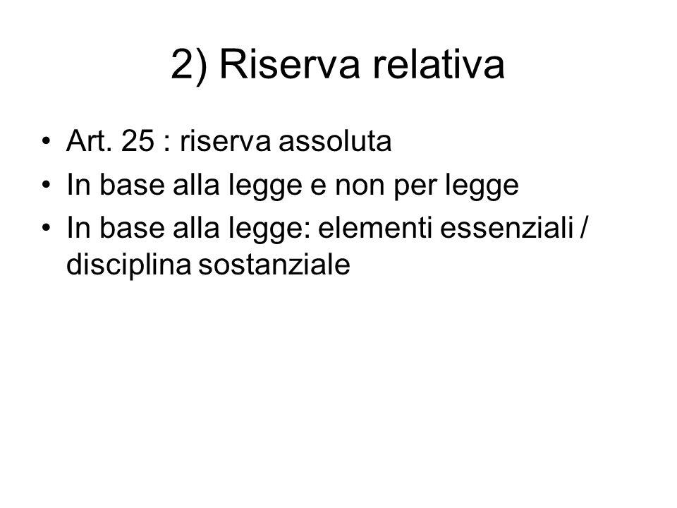 2) Riserva relativa Art. 25 : riserva assoluta In base alla legge e non per legge In base alla legge: elementi essenziali / disciplina sostanziale