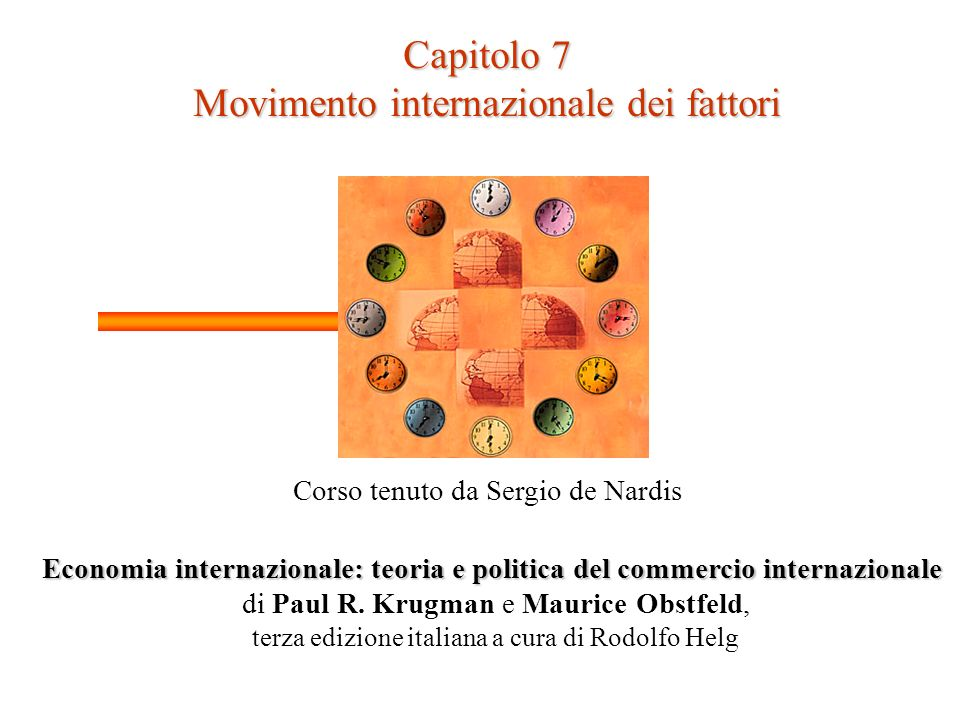 Capitolo 7 Movimento internazionale dei fattori Corso tenuto da Sergio de Nardis Economia internazionale: teoria e politica del commercio internazionale di Paul R.