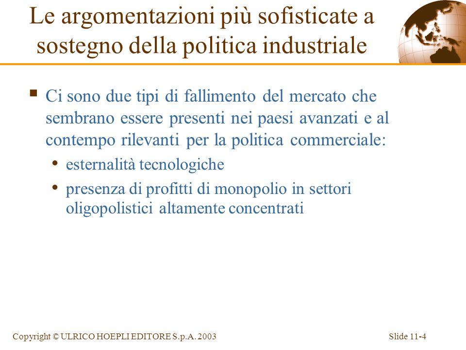Slide 11-4Copyright © ULRICO HOEPLI EDITORE S.p.A. 2003 Le argomentazioni più sofisticate a sostegno della politica industriale Ci sono due tipi di fa