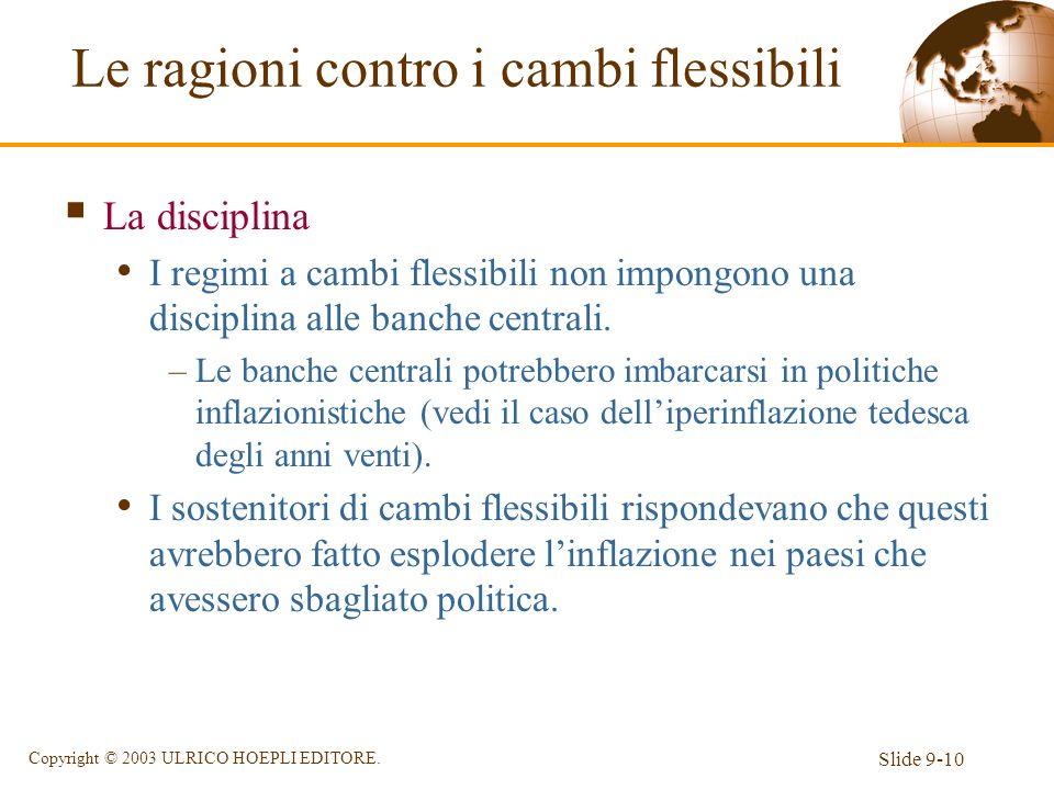 Slide 9-10 Copyright © 2003 ULRICO HOEPLI EDITORE. La disciplina I regimi a cambi flessibili non impongono una disciplina alle banche centrali. –Le ba