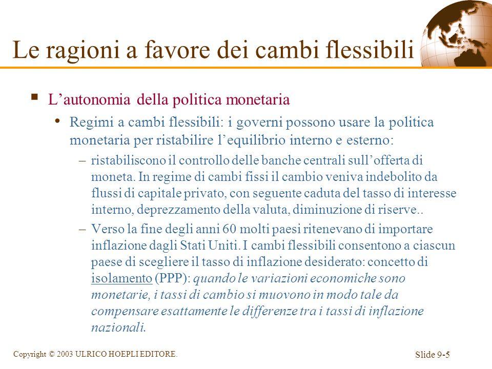 Slide 9-5 Copyright © 2003 ULRICO HOEPLI EDITORE. Lautonomia della politica monetaria Regimi a cambi flessibili: i governi possono usare la politica m