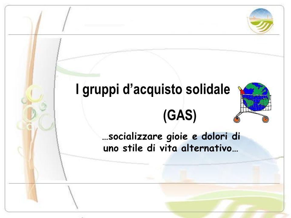 I gruppi dacquisto solidale (GAS) …socializzare gioie e dolori di uno stile di vita alternativo…