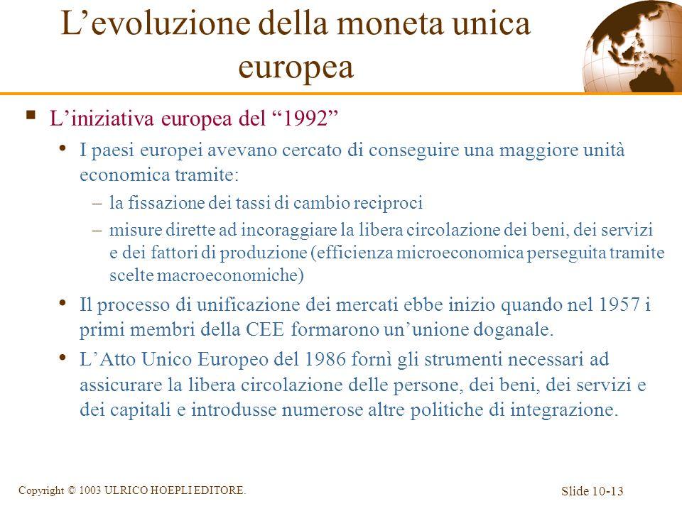 Slide 10-13 Copyright © 1003 ULRICO HOEPLI EDITORE. Liniziativa europea del 1992 I paesi europei avevano cercato di conseguire una maggiore unità econ