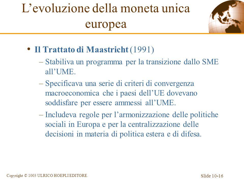 Slide 10-16 Copyright © 1003 ULRICO HOEPLI EDITORE. Il Trattato di Maastricht (1991) –Stabiliva un programma per la transizione dallo SME allUME. –Spe