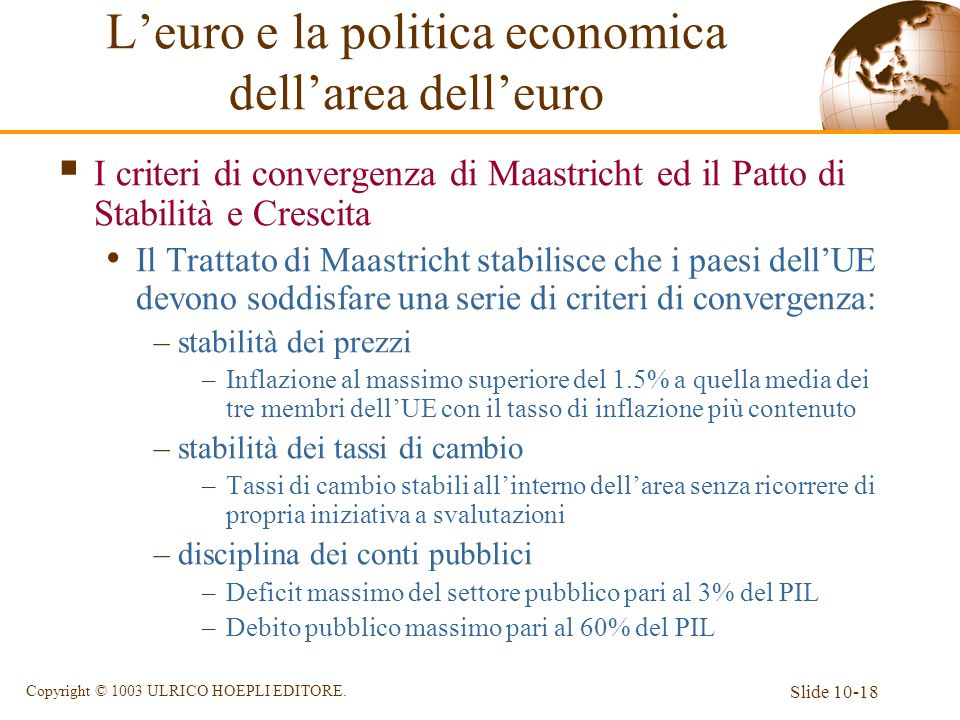 Slide 10-18 Copyright © 1003 ULRICO HOEPLI EDITORE. Leuro e la politica economica dellarea delleuro I criteri di convergenza di Maastricht ed il Patto
