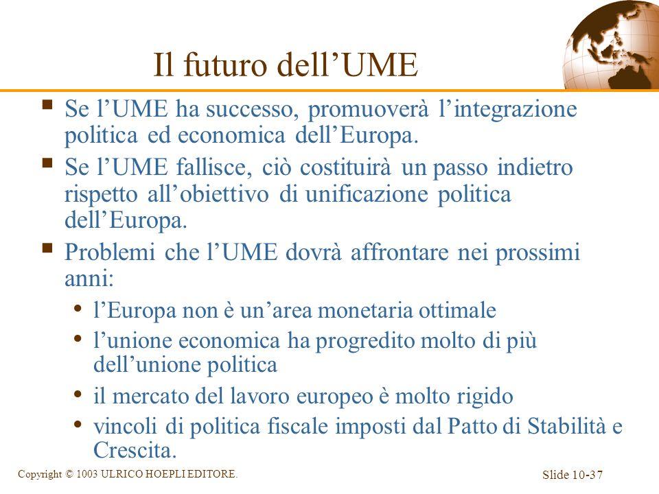Slide 10-37 Copyright © 1003 ULRICO HOEPLI EDITORE. Il futuro dellUME Se lUME ha successo, promuoverà lintegrazione politica ed economica dellEuropa.