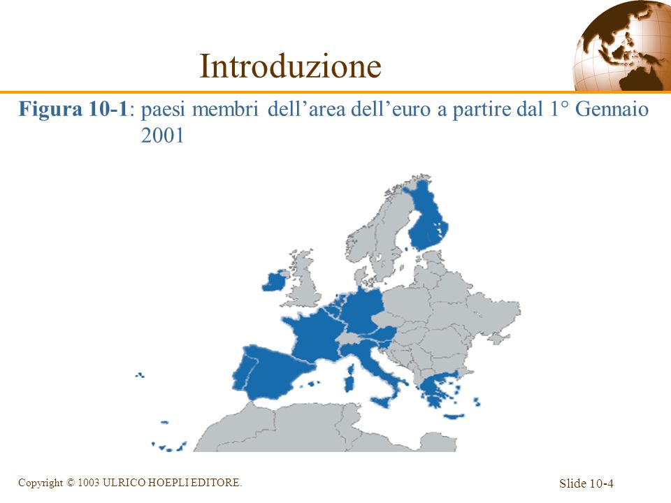 Slide 10-4 Copyright © 1003 ULRICO HOEPLI EDITORE. Introduzione Figura 10-1: paesi membri dellarea delleuro a partire dal 1° Gennaio 2001