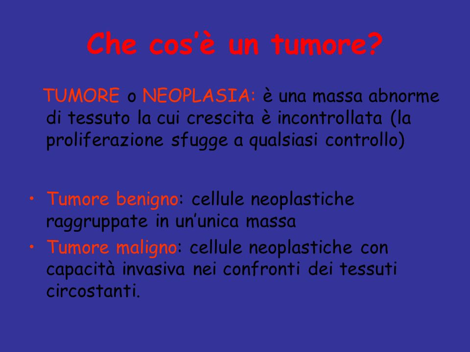 Che cosè un tumore? TUMORE o NEOPLASIA: è una massa abnorme di tessuto la cui crescita è incontrollata (la proliferazione sfugge a qualsiasi controllo