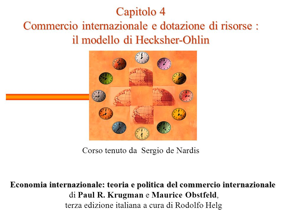 Capitolo 4 Commercio internazionale e dotazione di risorse : il modello di Hecksher-Ohlin Corso tenuto da Sergio de Nardis Economia internazionale: teoria e politica del commercio internazionale di Paul R.
