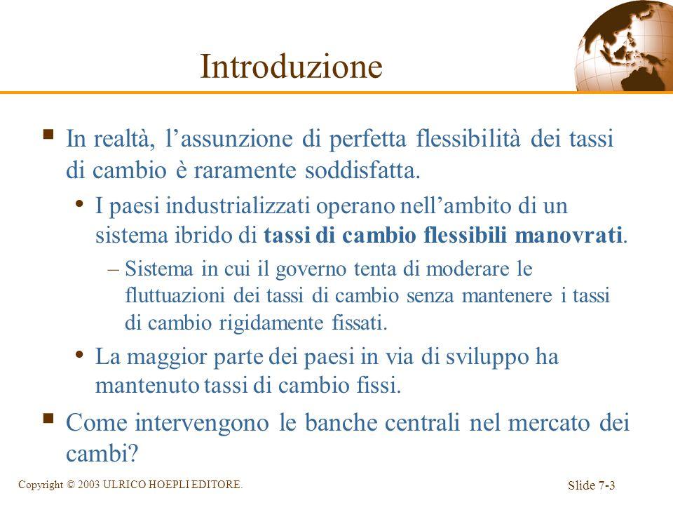 Slide 7-3 Copyright © 2003 ULRICO HOEPLI EDITORE. Introduzione In realtà, lassunzione di perfetta flessibilità dei tassi di cambio è raramente soddisf