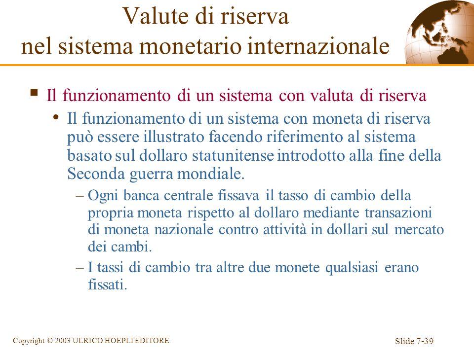 Slide 7-39 Copyright © 2003 ULRICO HOEPLI EDITORE. Il funzionamento di un sistema con valuta di riserva Il funzionamento di un sistema con moneta di r
