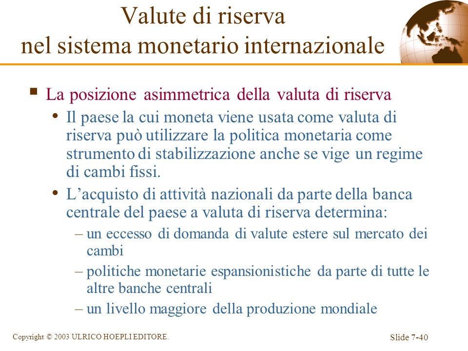Slide 7-40 Copyright © 2003 ULRICO HOEPLI EDITORE. La posizione asimmetrica della valuta di riserva Il paese la cui moneta viene usata come valuta di