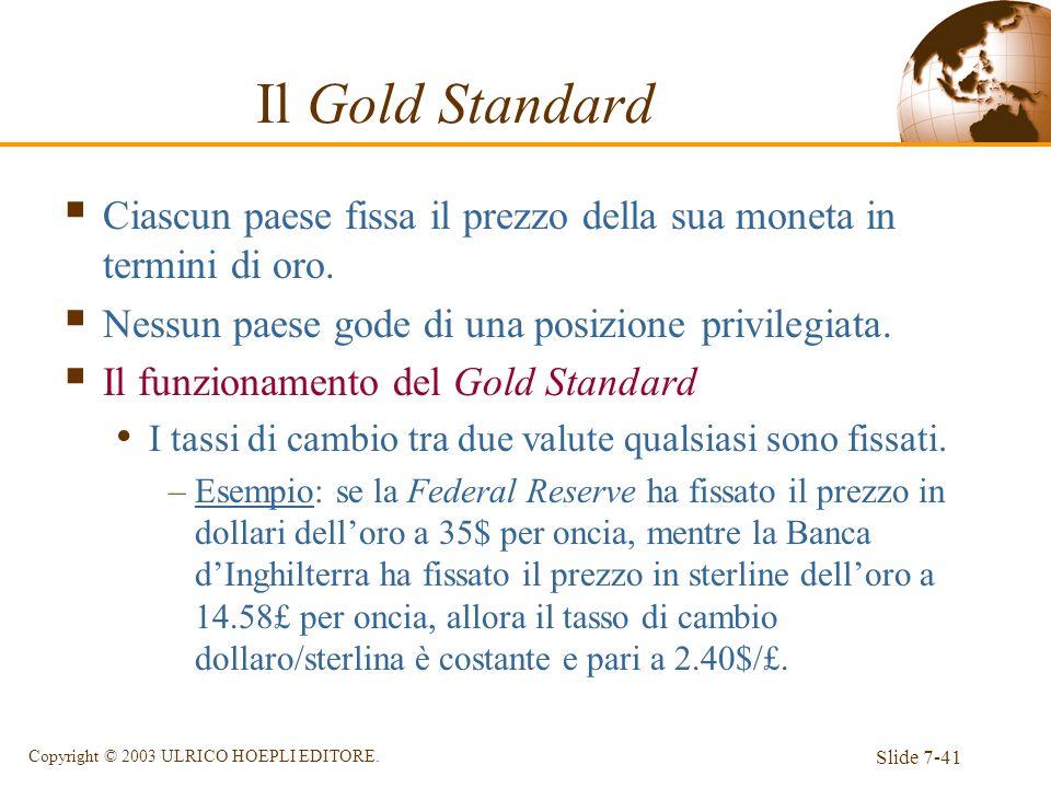 Slide 7-41 Copyright © 2003 ULRICO HOEPLI EDITORE. Il Gold Standard Ciascun paese fissa il prezzo della sua moneta in termini di oro. Nessun paese god