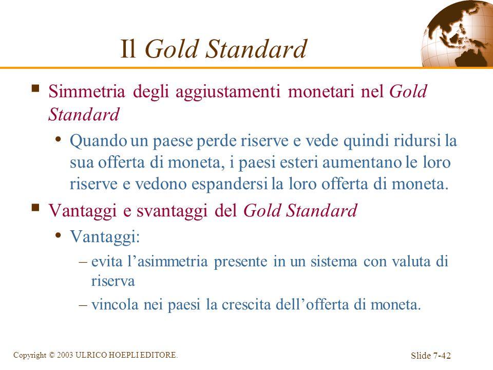 Slide 7-42 Copyright © 2003 ULRICO HOEPLI EDITORE. Il Gold Standard Simmetria degli aggiustamenti monetari nel Gold Standard Quando un paese perde ris