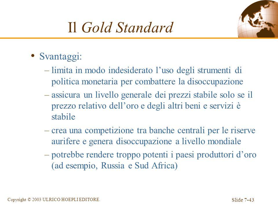 Slide 7-43 Copyright © 2003 ULRICO HOEPLI EDITORE. Svantaggi: –limita in modo indesiderato luso degli strumenti di politica monetaria per combattere l