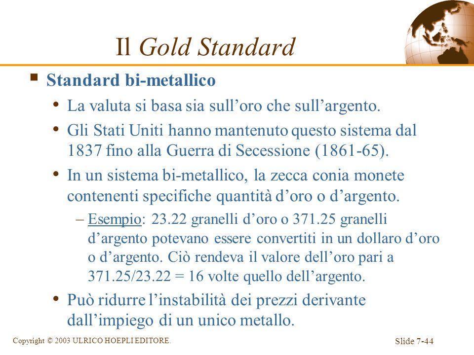 Slide 7-44 Copyright © 2003 ULRICO HOEPLI EDITORE. Il Gold Standard Standard bi-metallico La valuta si basa sia sulloro che sullargento. Gli Stati Uni