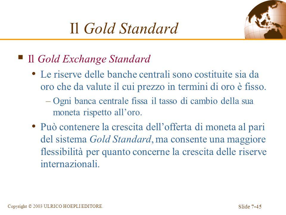 Slide 7-45 Copyright © 2003 ULRICO HOEPLI EDITORE. Il Gold Standard Il Gold Exchange Standard Le riserve delle banche centrali sono costituite sia da