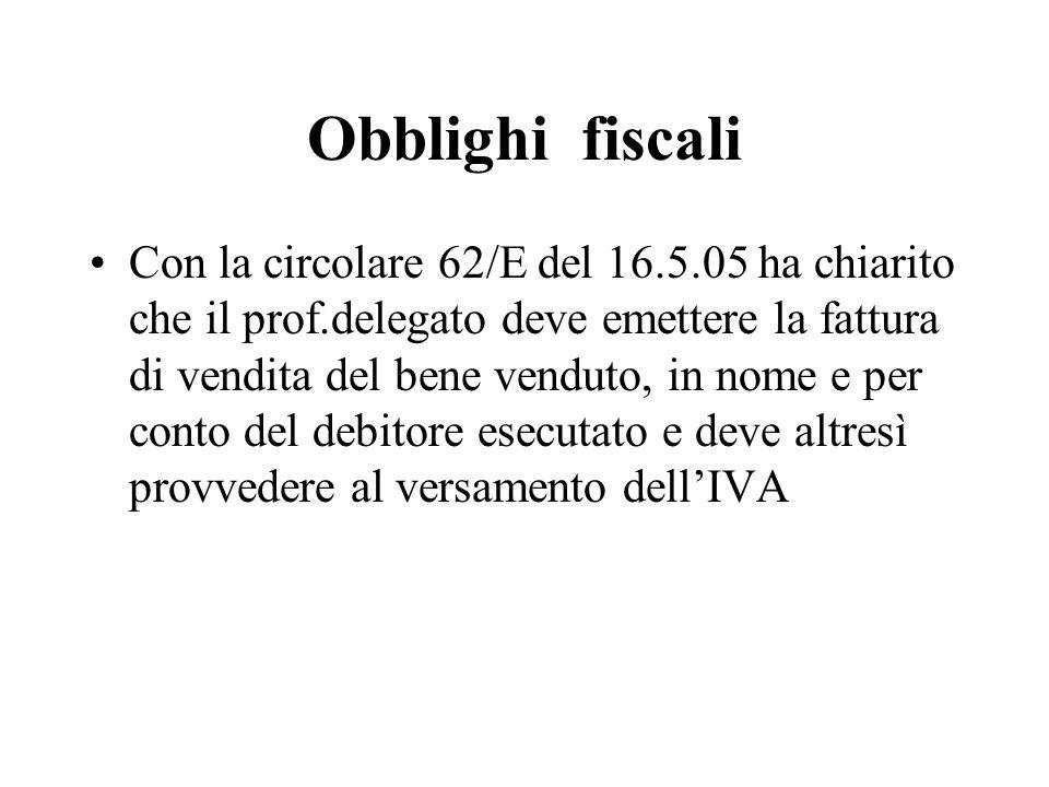 Obblighi fiscali Con la circolare 62/E del 16.5.05 ha chiarito che il prof.delegato deve emettere la fattura di vendita del bene venduto, in nome e pe