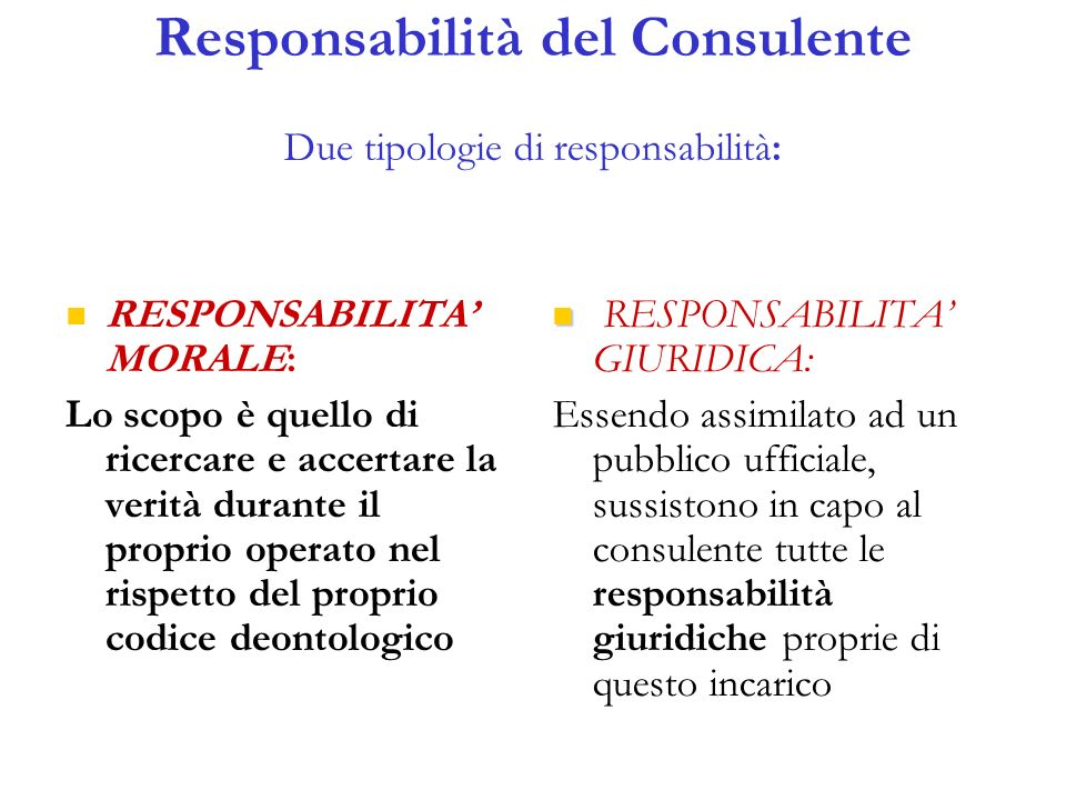 Responsabilità del Consulente Due tipologie di responsabilità: RESPONSABILITA MORALE: Lo scopo è quello di ricercare e accertare la verità durante il