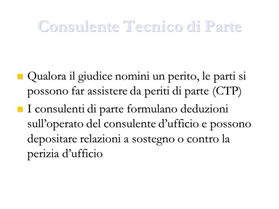 Consulente Tecnico di Parte Qualora il giudice nomini un perito, le parti si possono far assistere da periti di parte (CTP) Qualora il giudice nomini