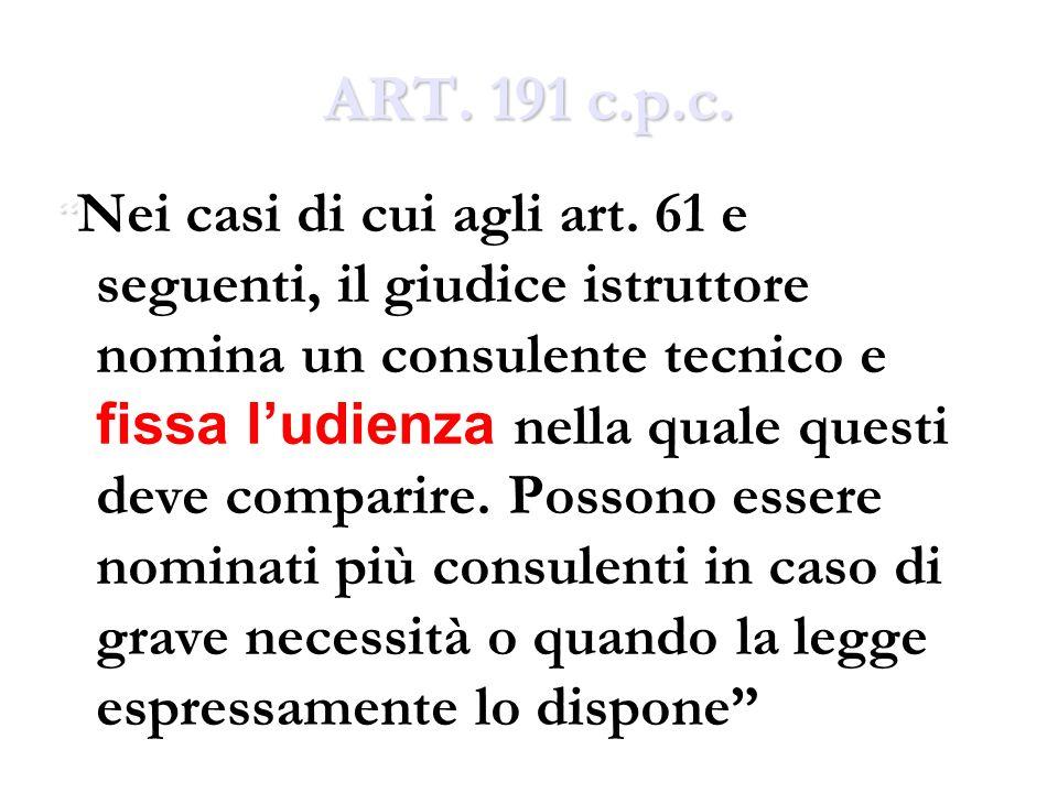 ART. 191 c.p.c. Nei casi di cui agli art. 61 e seguenti, il giudice istruttore nomina un consulente tecnico e fissa ludienza nella quale questi deve c