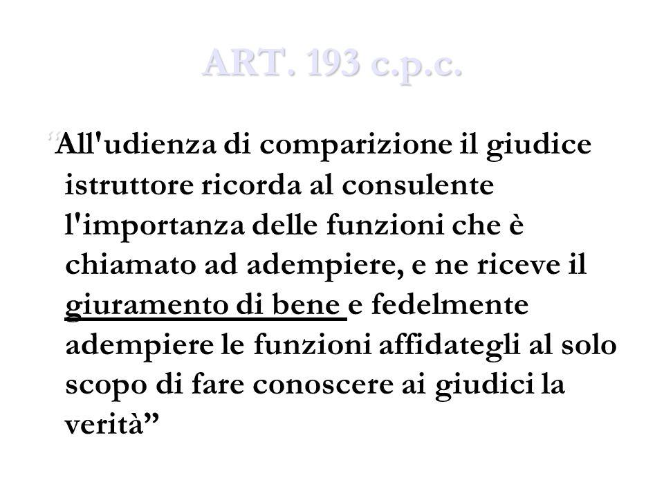 ART. 193 c.p.c. All'udienza di comparizione il giudice istruttore ricorda al consulente l'importanza delle funzioni che è chiamato ad adempiere, e ne