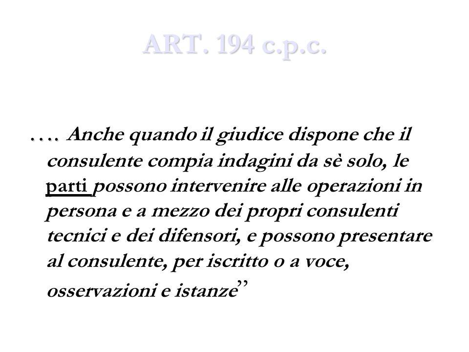ART. 194 c.p.c. …. …. Anche quando il giudice dispone che il consulente compia indagini da sè solo, le parti possono intervenire alle operazioni in pe